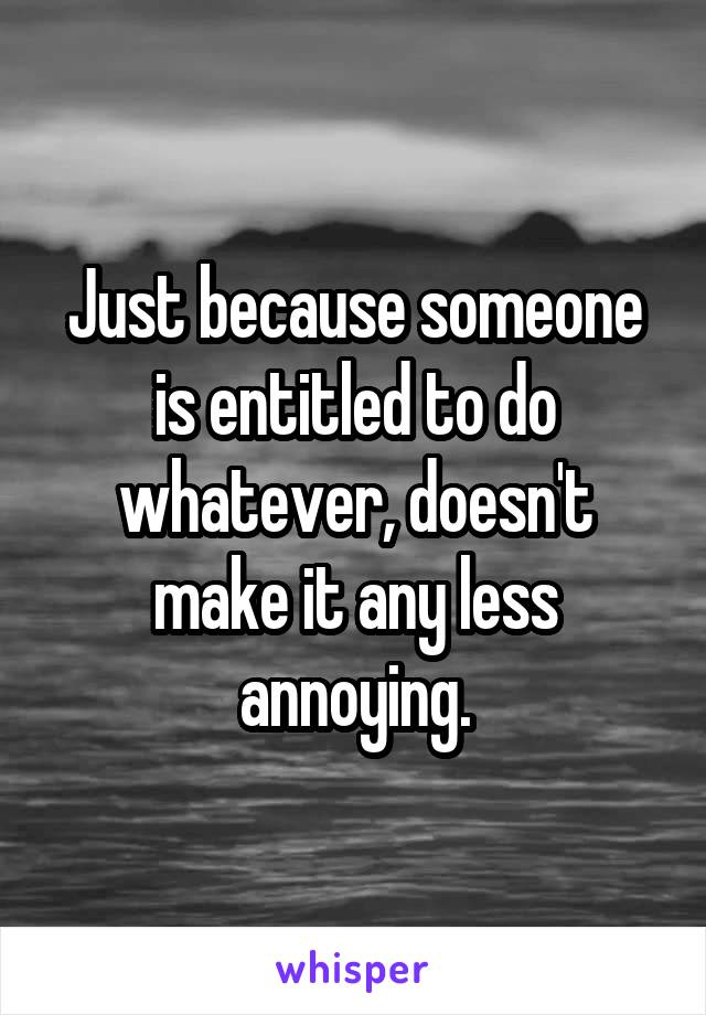 Just because someone is entitled to do whatever, doesn't make it any less annoying.