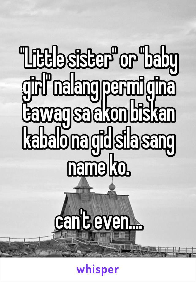 """""""Little sister"""" or """"baby girl"""" nalang permi gina tawag sa akon biskan kabalo na gid sila sang name ko.  can't even...."""