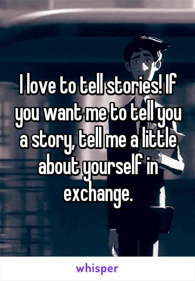 I love to tell stories! If you want me to tell you a story, tell me a little about yourself in exchange.