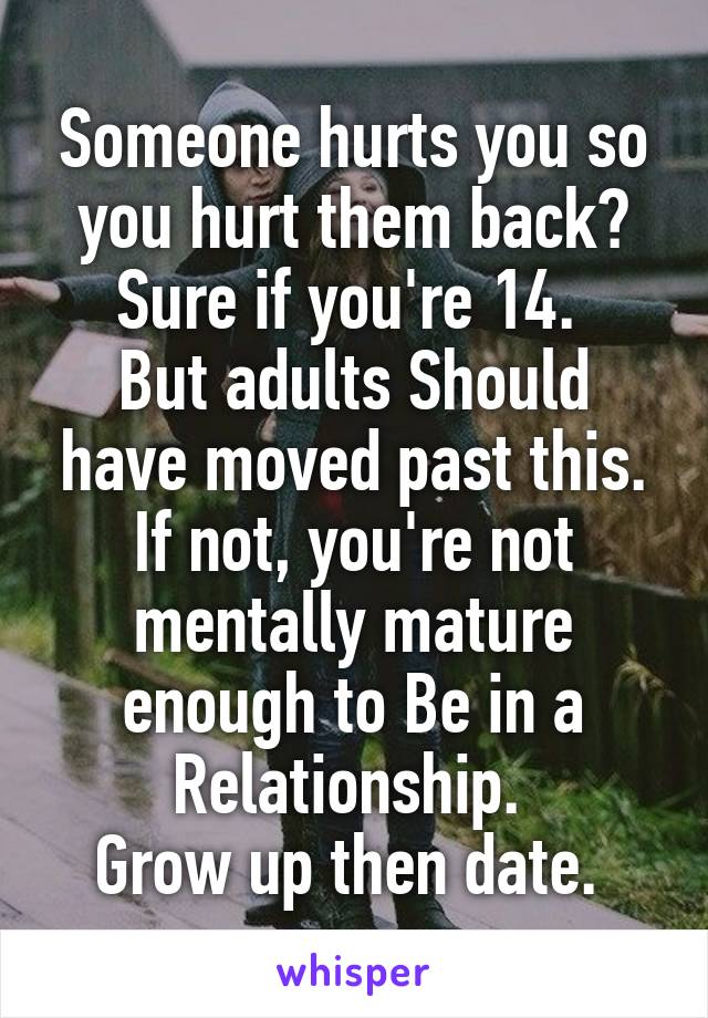 Someone hurts you so you hurt them back? Sure if you're 14.  But adults Should have moved past this. If not, you're not mentally mature enough to Be in a Relationship.  Grow up then date.