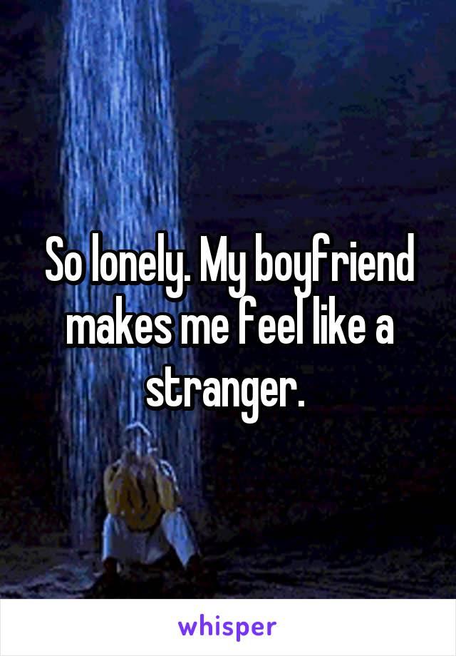 So lonely. My boyfriend makes me feel like a stranger.