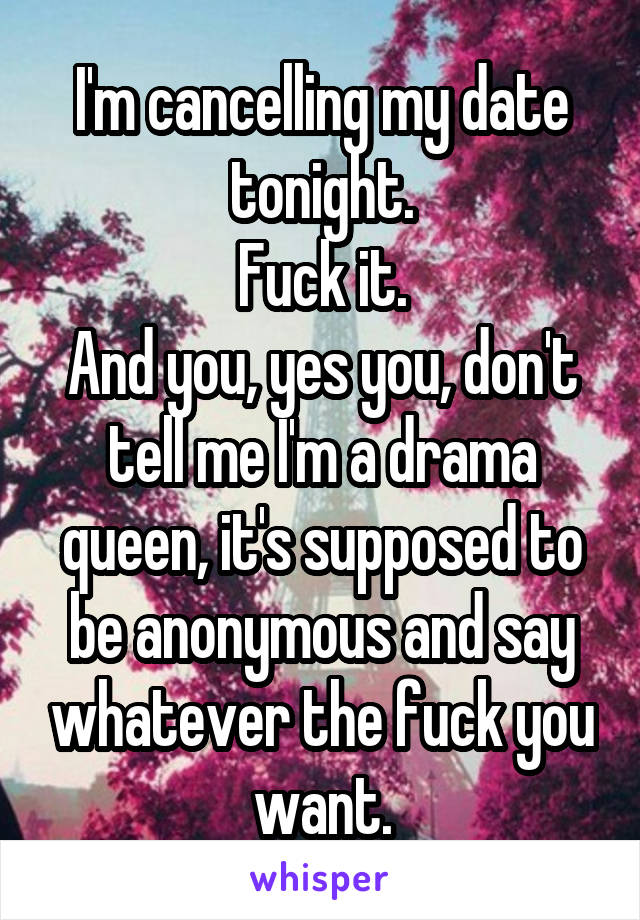 I'm cancelling my date tonight. Fuck it. And you, yes you, don't tell me I'm a drama queen, it's supposed to be anonymous and say whatever the fuck you want.