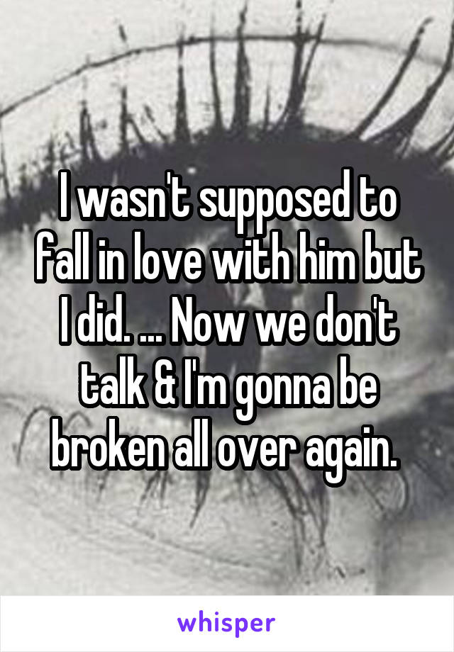 I wasn't supposed to fall in love with him but I did. ... Now we don't talk & I'm gonna be broken all over again.