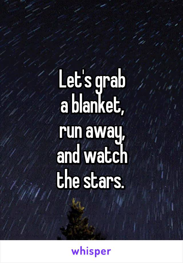 Let's grab a blanket, run away, and watch the stars.
