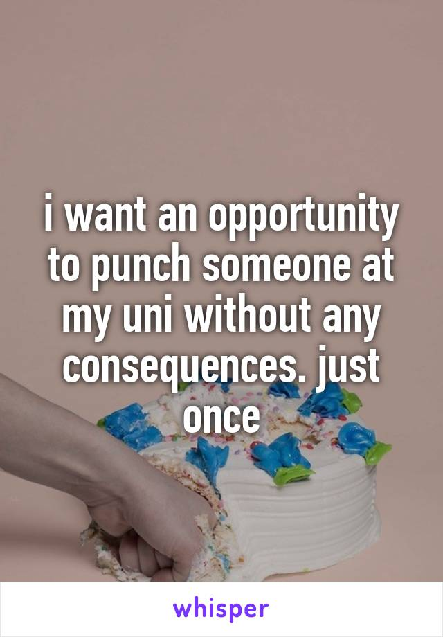 i want an opportunity to punch someone at my uni without any consequences. just once