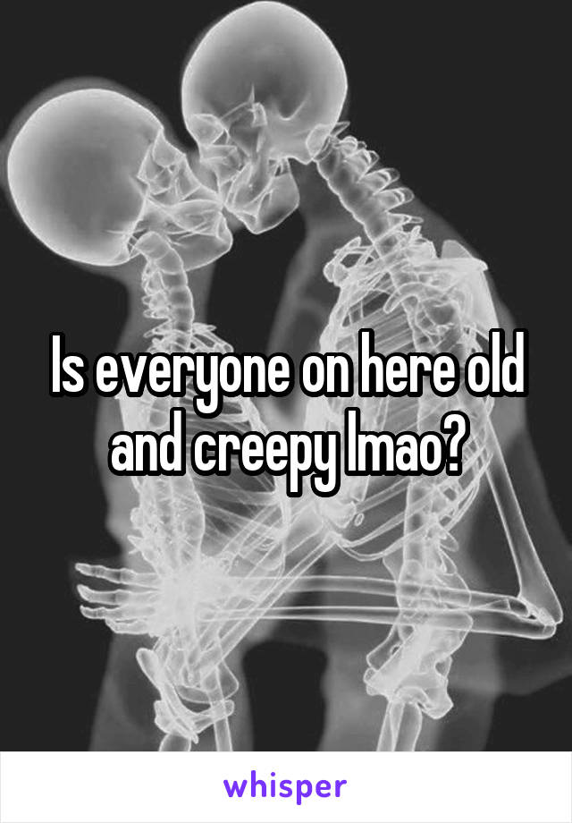Is everyone on here old and creepy lmao?