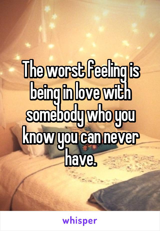 The worst feeling is being in love with somebody who you know you can never have.