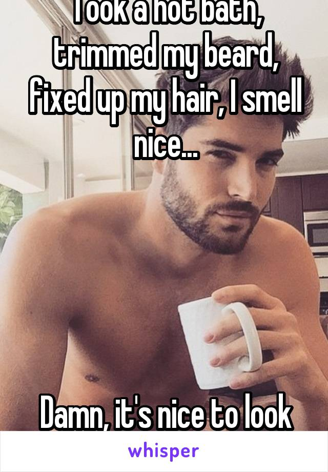 Took a hot bath, trimmed my beard, fixed up my hair, I smell nice...      Damn, it's nice to look good for me.