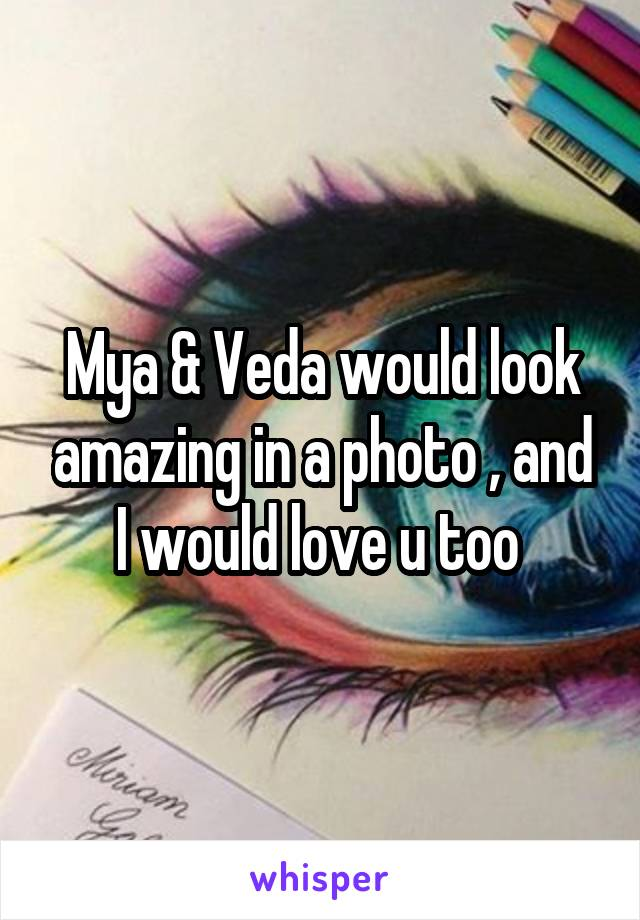 Mya & Veda would look amazing in a photo , and I would love u too