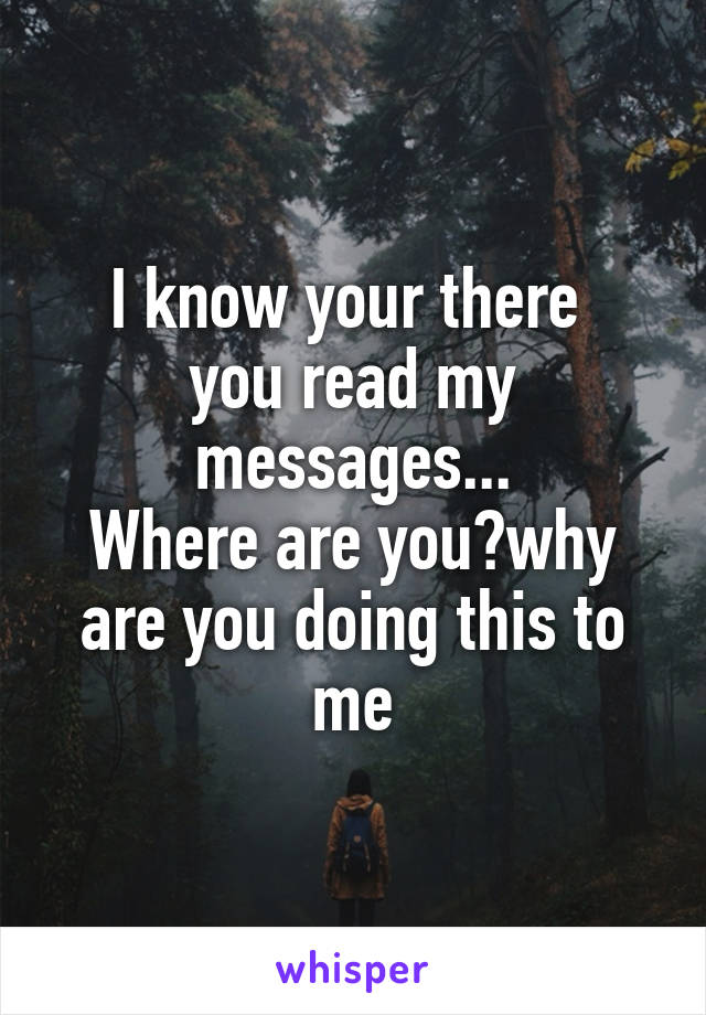 I know your there  you read my messages... Where are you?why are you doing this to me