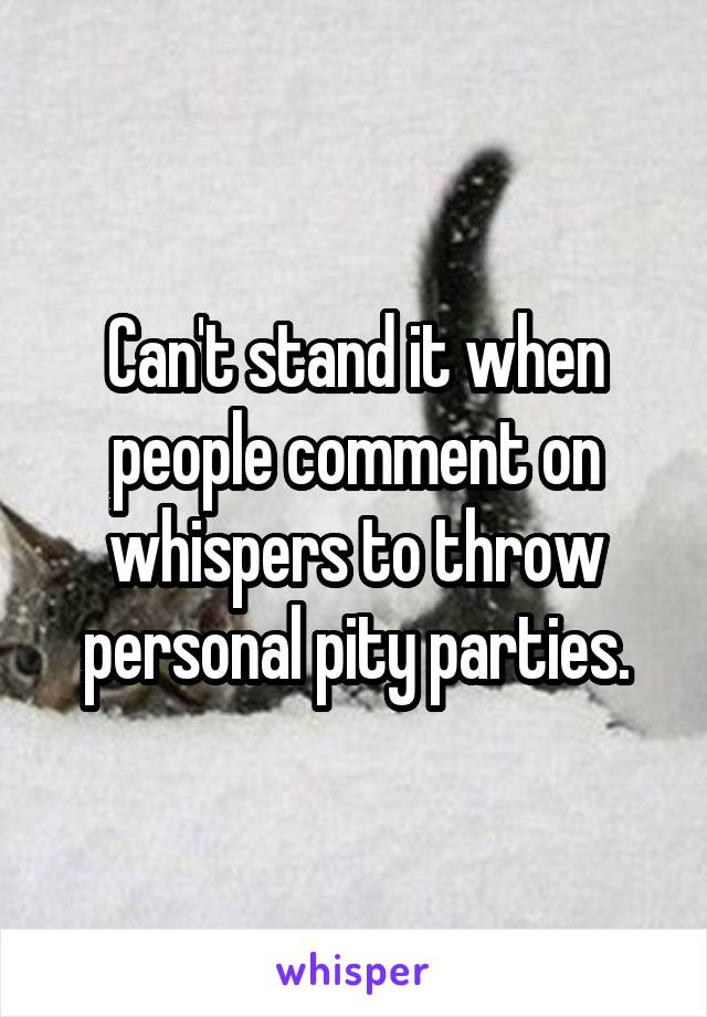 Can't stand it when people comment on whispers to throw personal pity parties.