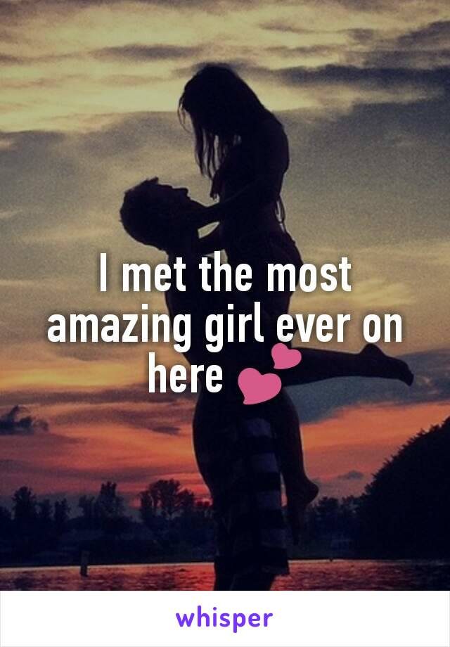 I met the most amazing girl ever on here 💕