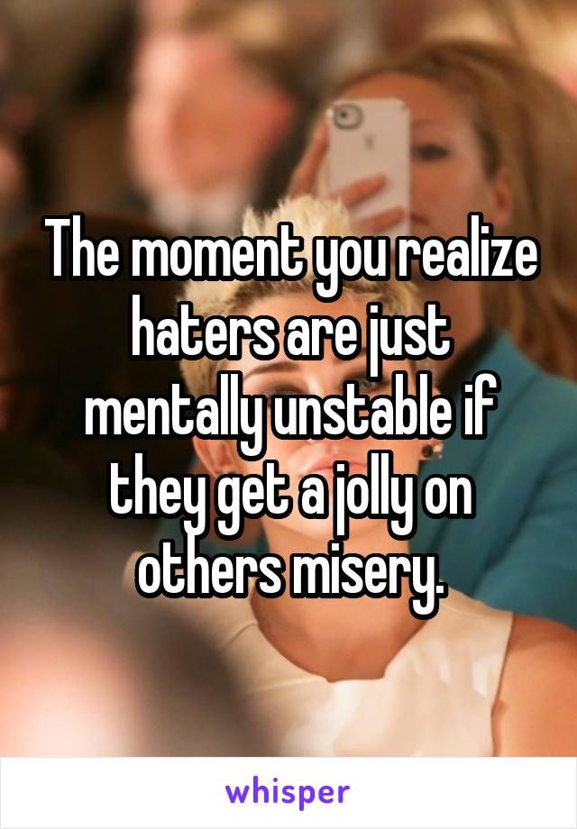 The moment you realize haters are just mentally unstable if they get a jolly on others misery.