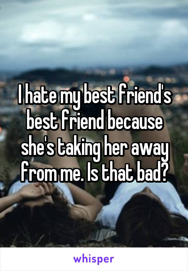 I hate my best friend's best friend because she's taking her away from me. Is that bad?