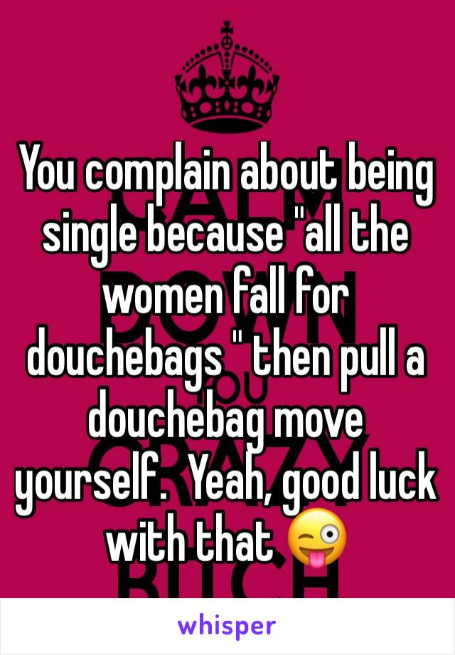 "You complain about being single because ""all the women fall for douchebags "" then pull a douchebag move yourself.  Yeah, good luck with that 😜"