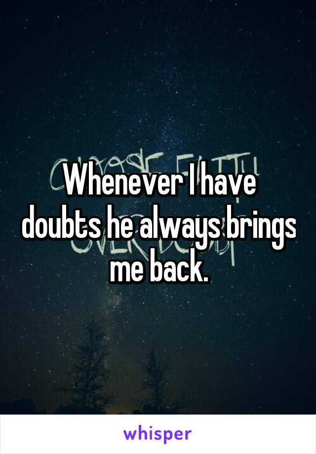Whenever I have doubts he always brings me back.