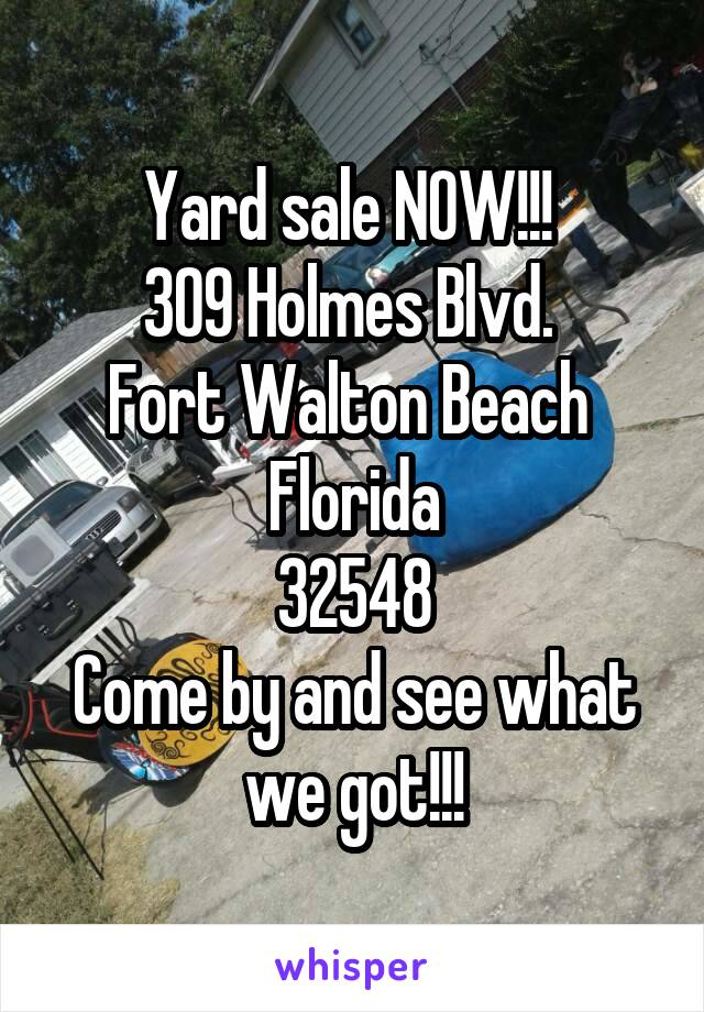 Yard sale NOW!!!  309 Holmes Blvd.  Fort Walton Beach  Florida 32548 Come by and see what we got!!!