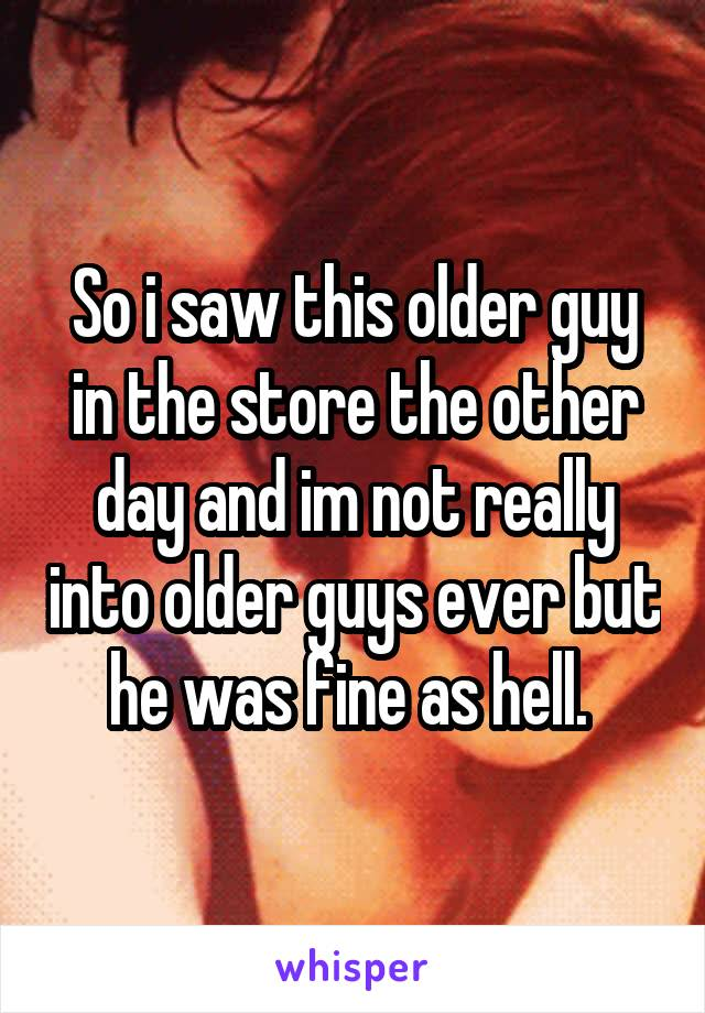 So i saw this older guy in the store the other day and im not really into older guys ever but he was fine as hell.