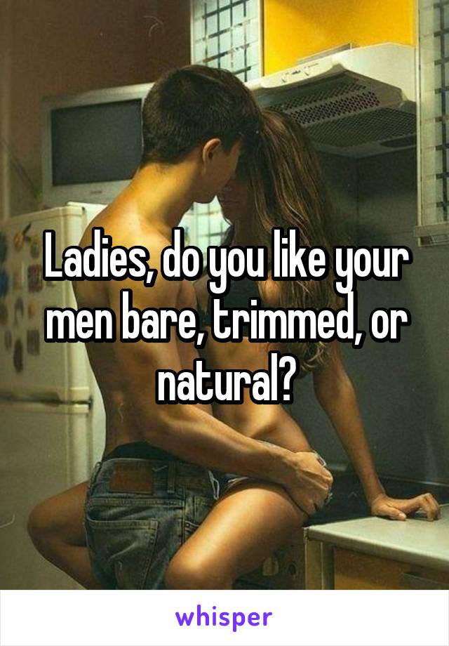Ladies, do you like your men bare, trimmed, or natural?