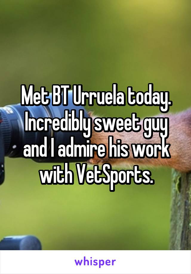 Met BT Urruela today. Incredibly sweet guy and I admire his work with VetSports.