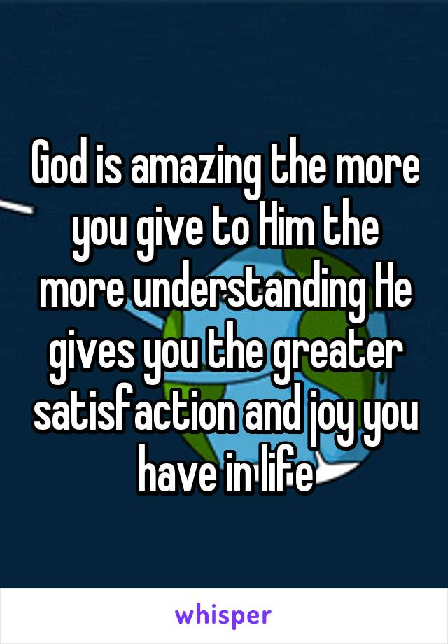 God is amazing the more you give to Him the more understanding He gives you the greater satisfaction and joy you have in life