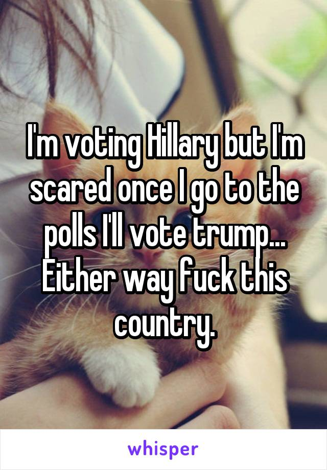 I'm voting Hillary but I'm scared once I go to the polls I'll vote trump... Either way fuck this country.