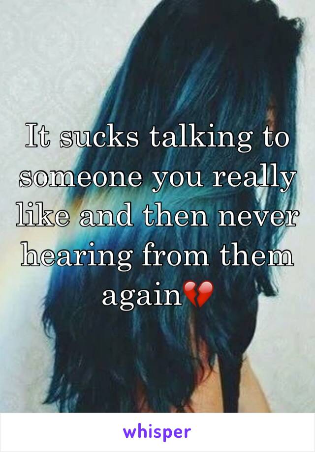 It sucks talking to someone you really like and then never hearing from them again💔