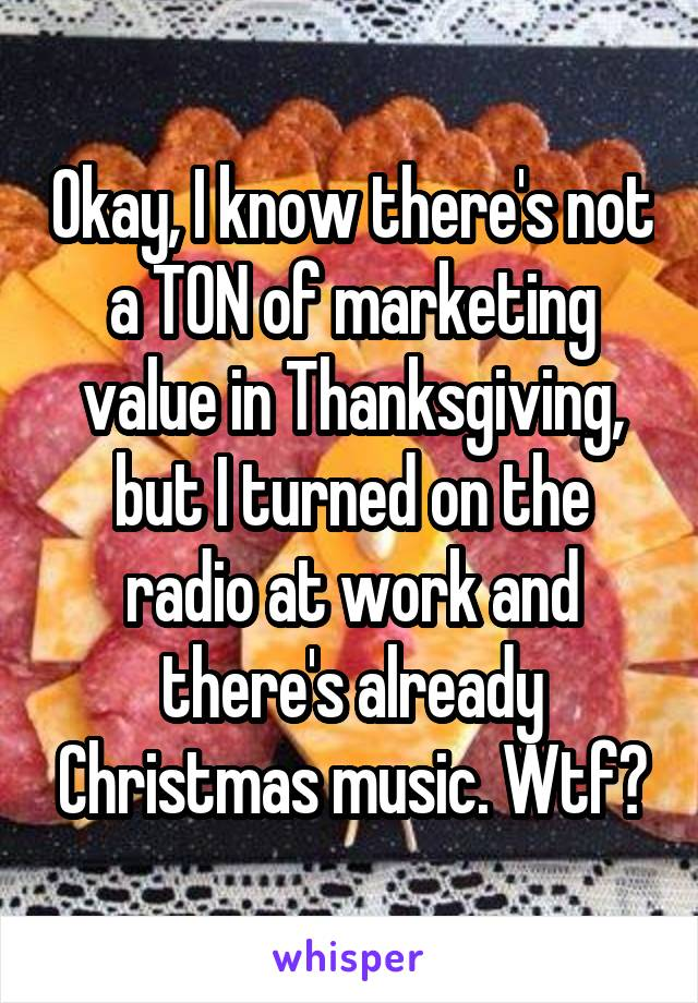 Okay, I know there's not a TON of marketing value in Thanksgiving, but I turned on the radio at work and there's already Christmas music. Wtf?