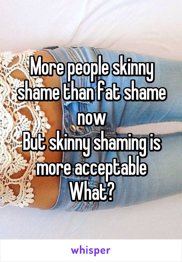More people skinny shame than fat shame now But skinny shaming is more acceptable What?