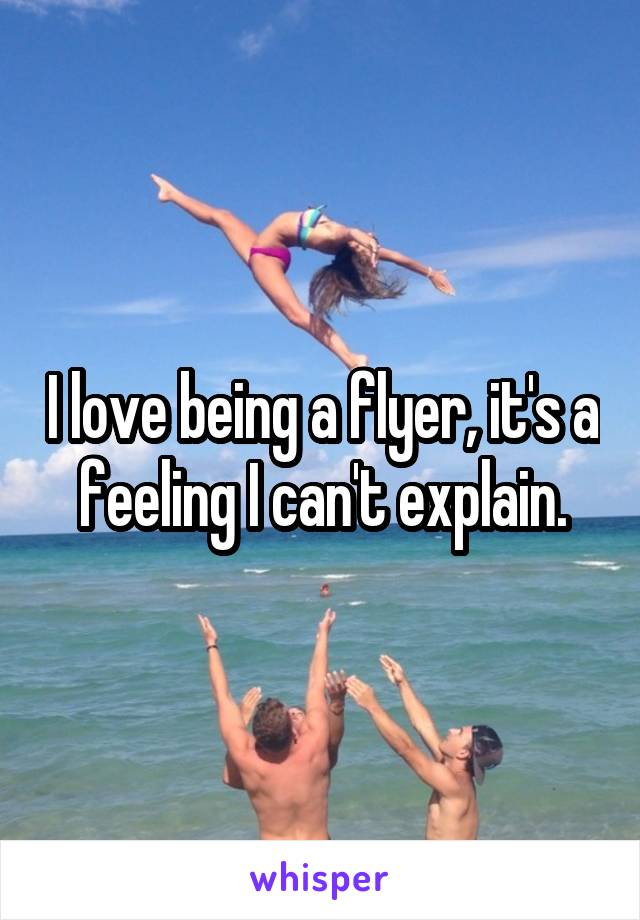 I love being a flyer, it's a feeling I can't explain.