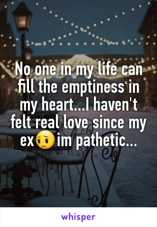 No one in my life can fill the emptiness in my heart...I haven't felt real love since my ex😔im pathetic...