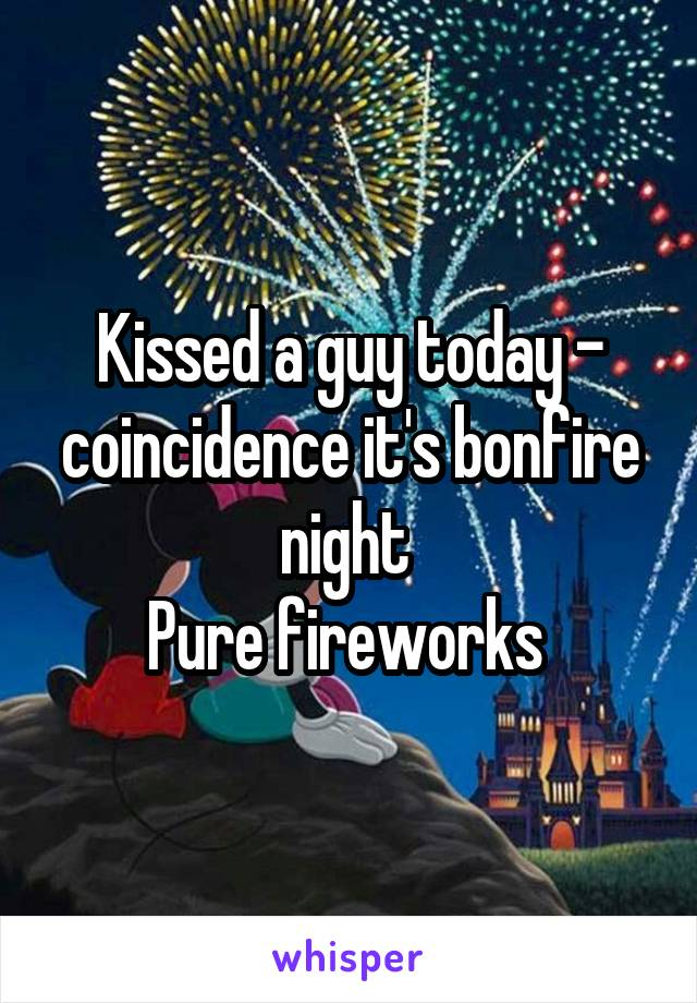 Kissed a guy today - coincidence it's bonfire night  Pure fireworks