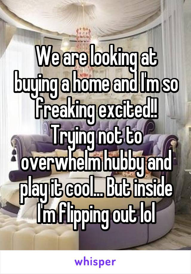 We are looking at buying a home and I'm so freaking excited!! Trying not to overwhelm hubby and play it cool... But inside I'm flipping out lol