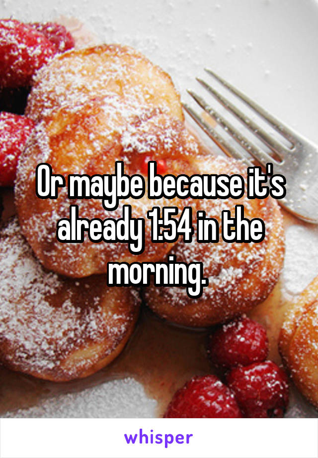 Or maybe because it's already 1:54 in the morning.