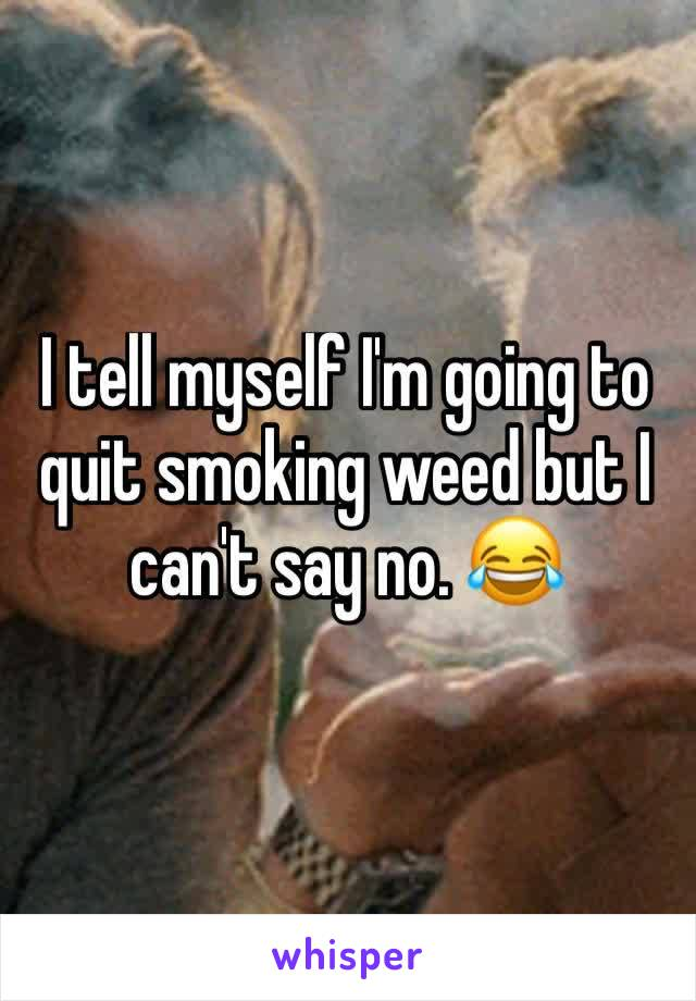 I tell myself I'm going to quit smoking weed but I can't say no. 😂
