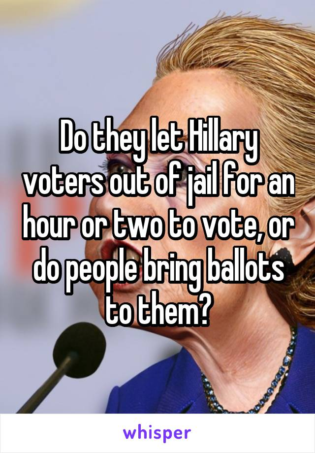 Do they let Hillary voters out of jail for an hour or two to vote, or do people bring ballots to them?