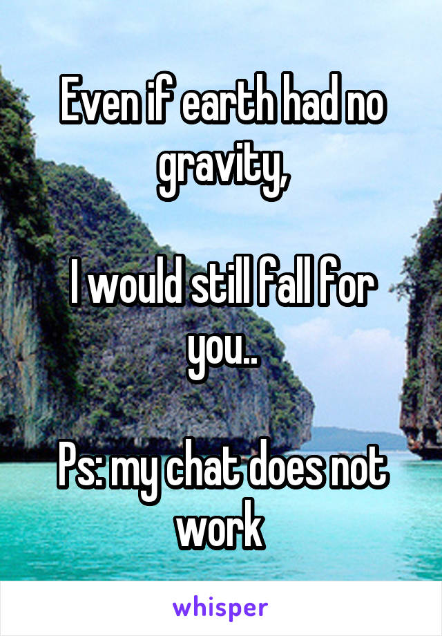 Even if earth had no gravity,  I would still fall for you..  Ps: my chat does not work