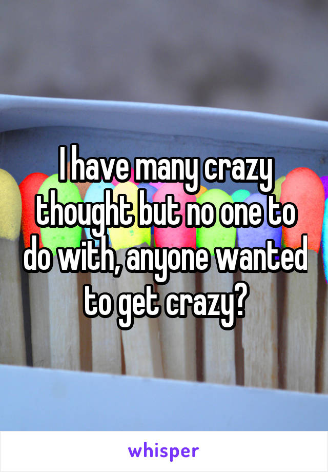 I have many crazy thought but no one to do with, anyone wanted to get crazy?