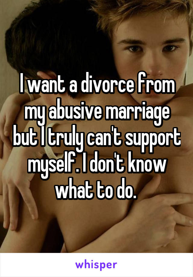I want a divorce from my abusive marriage but I truly can't support myself. I don't know what to do.