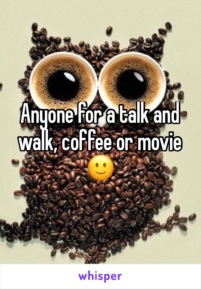 Anyone for a talk and walk, coffee or movie 🙂