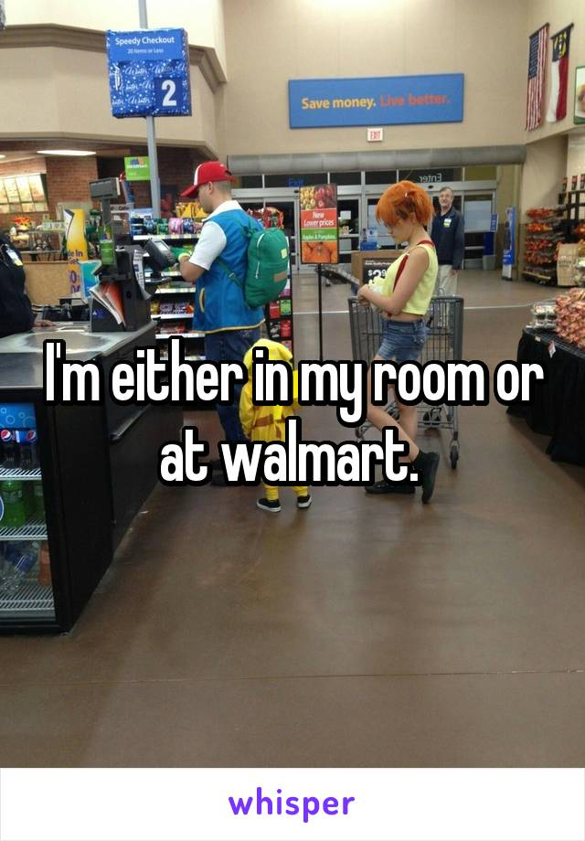I'm either in my room or at walmart.