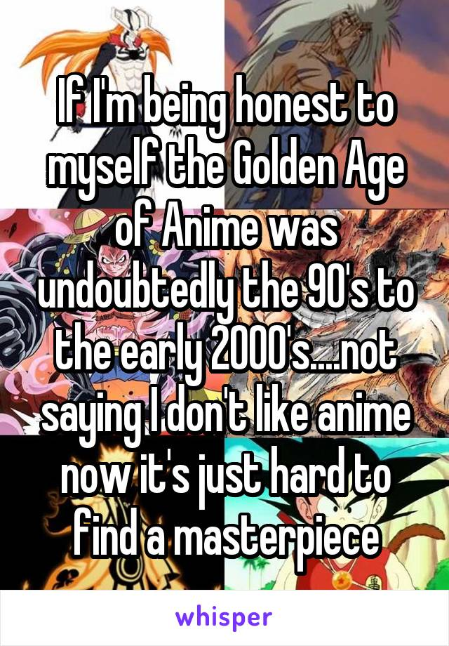 If I'm being honest to myself the Golden Age of Anime was undoubtedly the 90's to the early 2000's....not saying I don't like anime now it's just hard to find a masterpiece