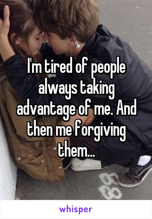 I'm tired of people always taking advantage of me. And then me forgiving them...