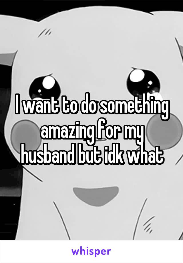 I want to do something amazing for my husband but idk what