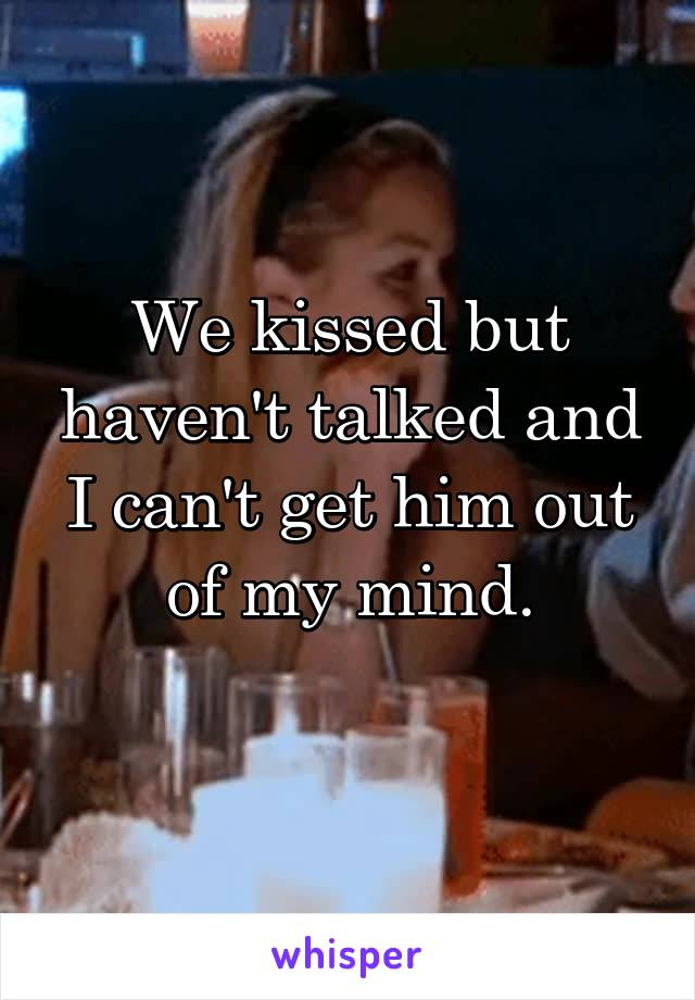 We kissed but haven't talked and I can't get him out of my mind.