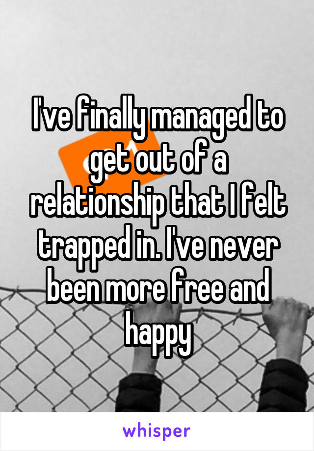 I've finally managed to get out of a relationship that I felt trapped in. I've never been more free and happy