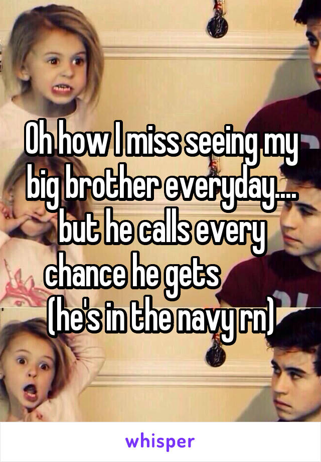 Oh how I miss seeing my big brother everyday.... but he calls every chance he gets           (he's in the navy rn)