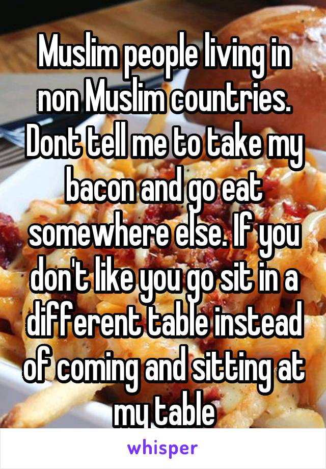 Muslim people living in non Muslim countries. Dont tell me to take my bacon and go eat somewhere else. If you don't like you go sit in a different table instead of coming and sitting at my table
