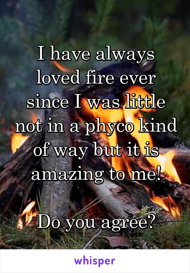 I have always loved fire ever since I was little not in a phyco kind of way but it is amazing to me!  Do you agree?