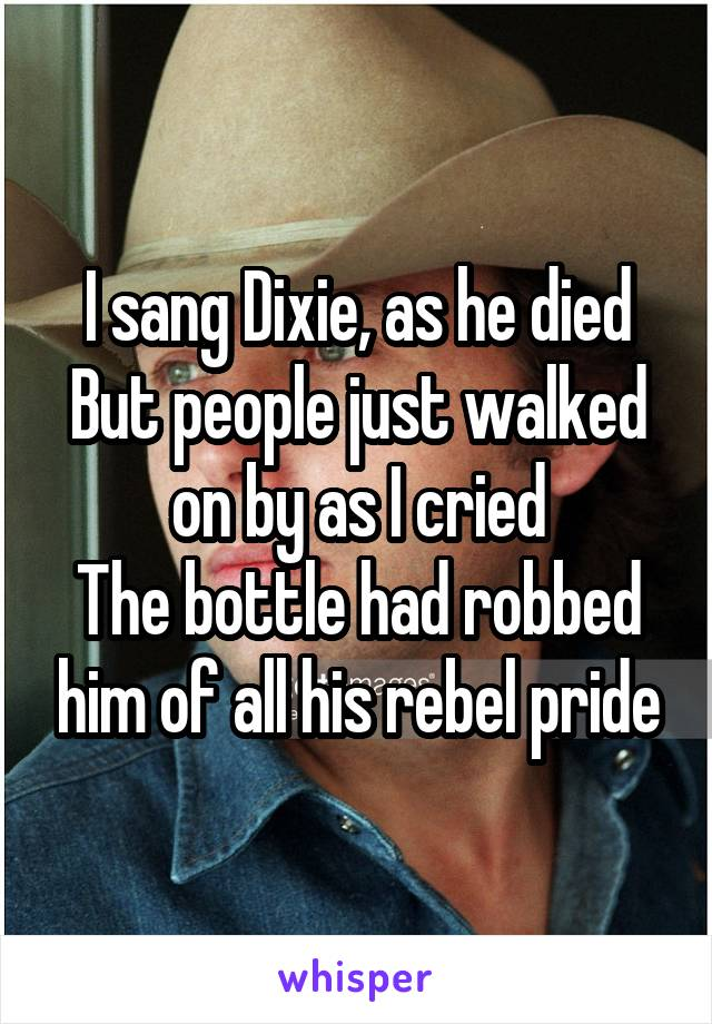 I sang Dixie, as he died But people just walked on by as I cried The bottle had robbed him of all his rebel pride